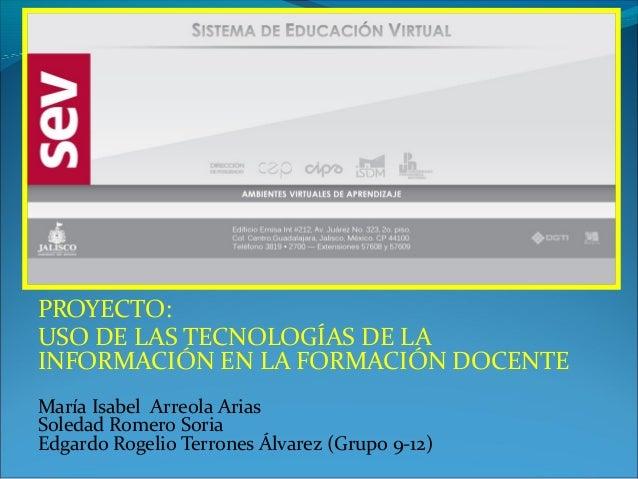 PROYECTO:USO DE LAS TECNOLOGÍAS DE LAINFORMACIÓN EN LA FORMACIÓN DOCENTEMaría Isabel Arreola AriasSoledad Romero SoriaEdga...