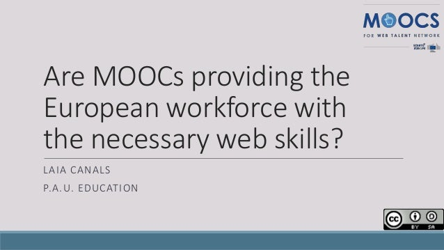 Are MOOCs providing the European workforce with the necessary web skills? LAIA CANALS P.A.U. EDUCATION
