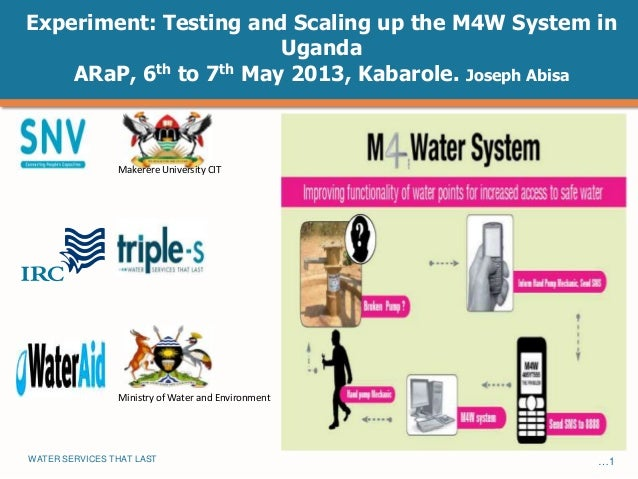 WATER SERVICES THAT LAST …1Experiment: Testing and Scaling up the M4W System inUgandaARaP, 6th to 7th May 2013, Kabarole. ...
