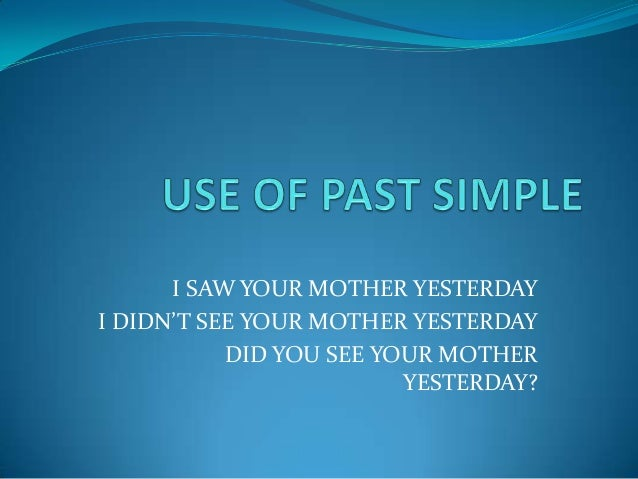 I SAW YOUR MOTHER YESTERDAYI DIDN'T SEE YOUR MOTHER YESTERDAY           DID YOU SEE YOUR MOTHER                         YE...