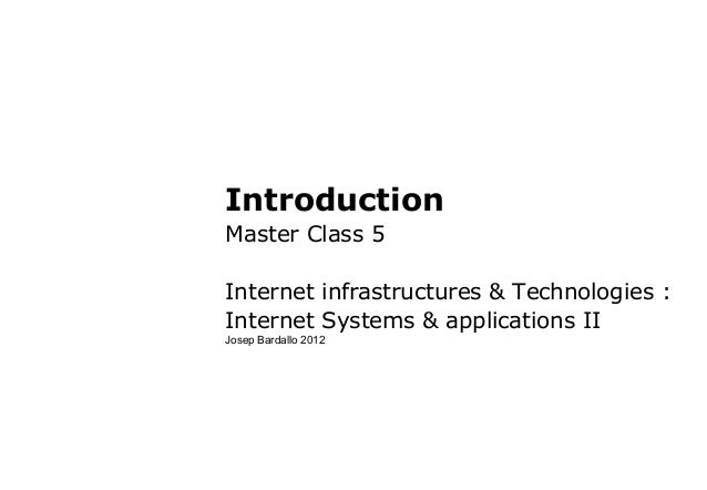IntroductionMaster Class 5Internet infrastructures & Technologies :Internet Systems & applications IIJosep Bardallo 2012