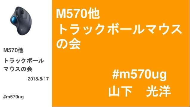 M570他 トラックボールマウス の会 #m570ug M570他 トラックボール マウスの会 2018/5/17 #m570ug 山下 光洋