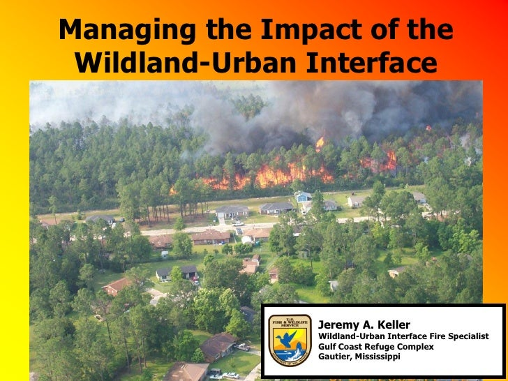 Managing the Impact of the Wildland-Urban Interface                 Jeremy A. Keller                 Wildland-Urban Interf...