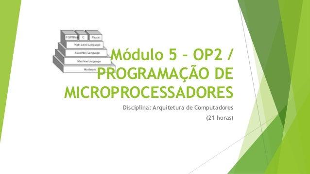 Módulo 5 – OP2 / PROGRAMAÇÃO DE MICROPROCESSADORES Disciplina: Arquitetura de Computadores (21 horas)