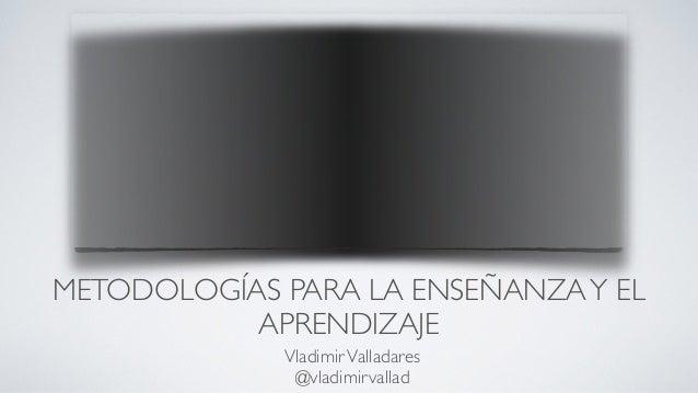 METODOLOGÍAS PARA LA ENSEÑANZAY EL APRENDIZAJE VladimirValladares  @vladimirvallad
