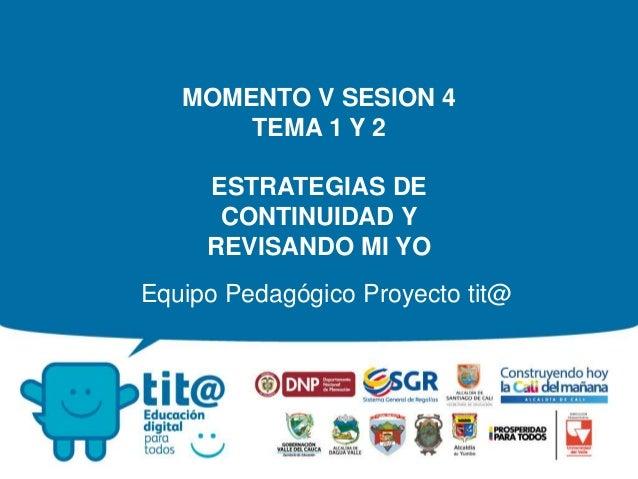 Equipo Pedagógico Proyecto tit@ MOMENTO V SESION 4 TEMA 1 Y 2 ESTRATEGIAS DE CONTINUIDAD Y REVISANDO MI YO
