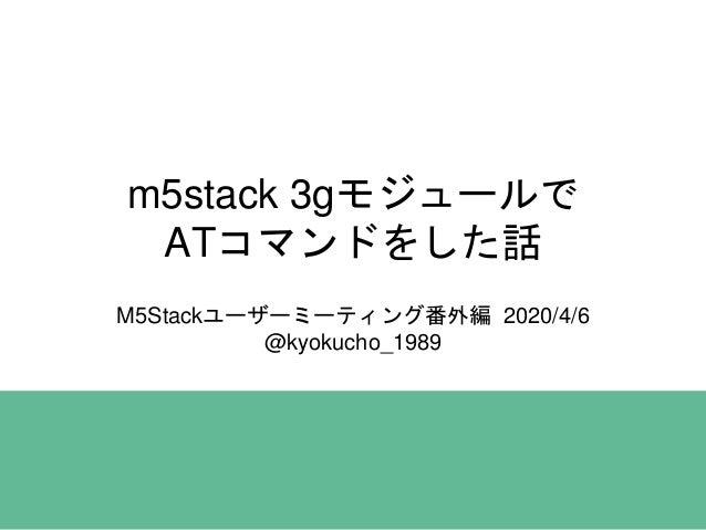 m5stack 3gモジュールで ATコマンドをした話 M5Stackユーザーミーティング番外編 2020/4/6 @kyokucho_1989