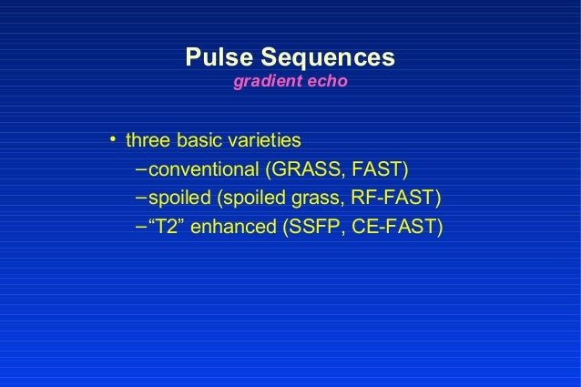 """• three basic varieties –conventional (GRASS, FAST) –spoiled (spoiled grass, RF-FAST) –""""T2"""" enhanced (SSFP, CE-FAST) Pulse..."""