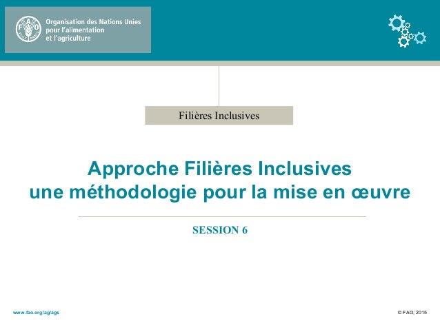 Filières Inclusives Approche Filières Inclusives une méthodologie pour la mise en œuvre SESSION 6 © FAO, 2015www.fao.org/a...
