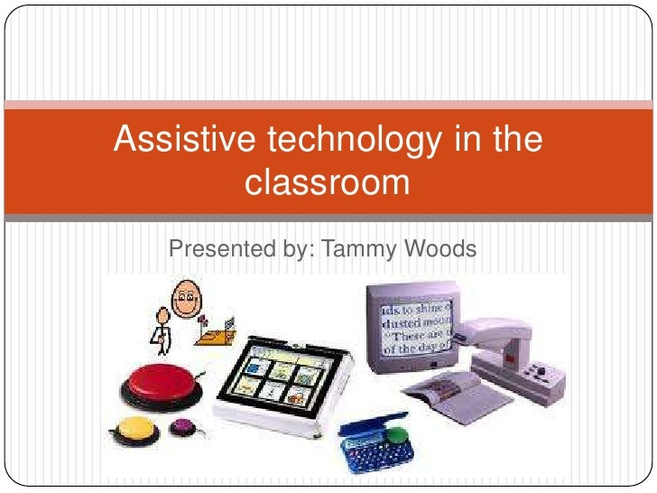 Presented by: Tammy Woods<br />Assistive technology in the classroom<br />
