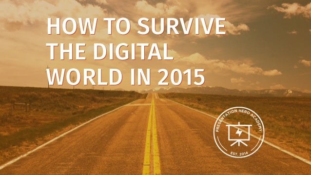 HOW TO SURVIVE THE DIGITAL WORLD IN 2015 HOW TO SURVIVE THE DIGITAL WORLD IN 2015