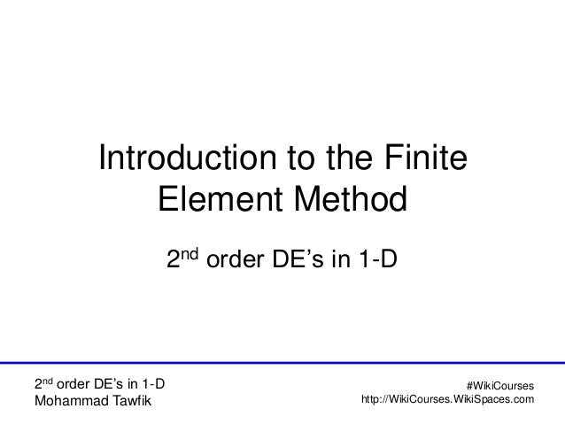 2nd order DE's in 1-D Mohammad Tawfik #WikiCourses http://WikiCourses.WikiSpaces.com Introduction to the Finite Element Me...