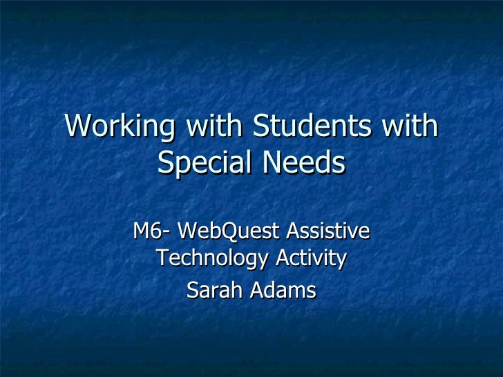 Working with Students with Special Needs M6- WebQuest Assistive Technology Activity Sarah Adams