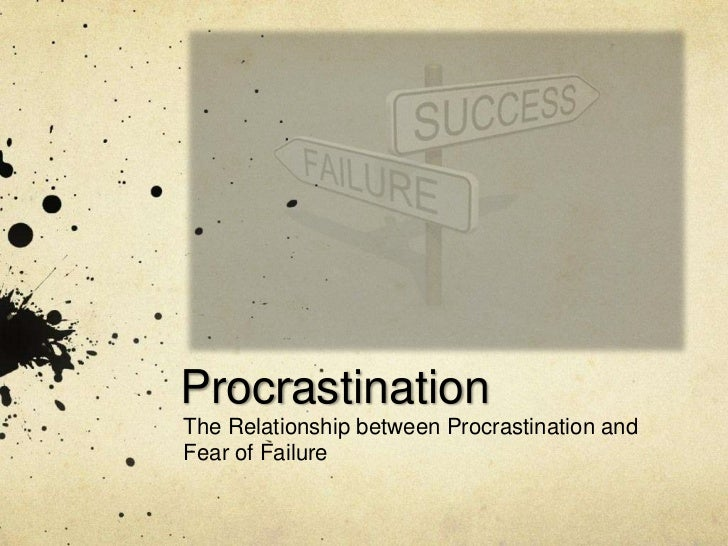 ProcrastinationThe Relationship between Procrastination andFear of Failure