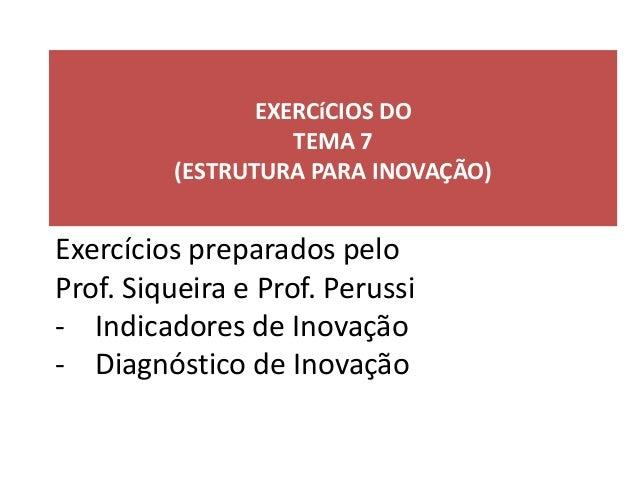 EXERCíCIOS DOTEMA 7(ESTRUTURA PARA INOVAÇÃO)Exercícios preparados peloProf. Siqueira e Prof. Perussi- Indicadores de Inova...