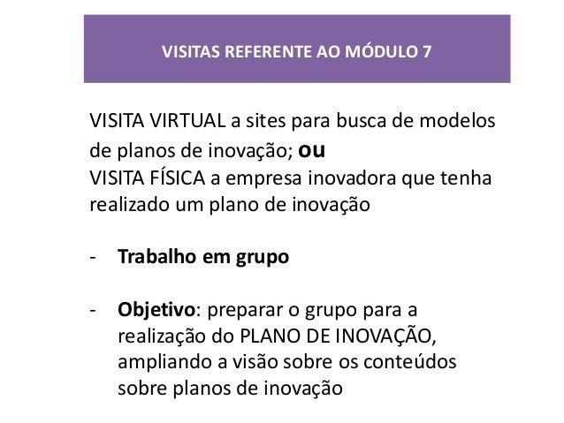 VISITAS REFERENTE AO MÓDULO 7VISITA VIRTUAL a sites para busca de modelosde planos de inovação; ouVISITA FÍSICA a empresa ...