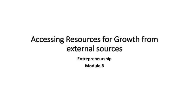 Accessing Resources for Growth from external sources Entrepreneurship Module 8