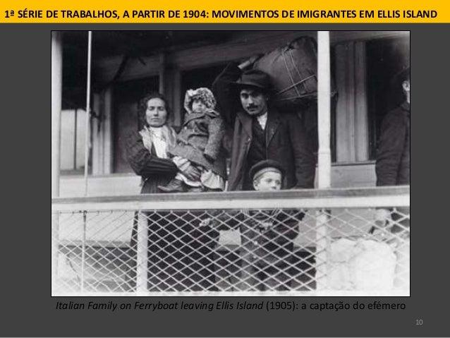 10 1ª SÉRIE DE TRABALHOS, A PARTIR DE 1904: MOVIMENTOS DE IMIGRANTES EM ELLIS ISLAND Italian Family on Ferryboat leaving E...