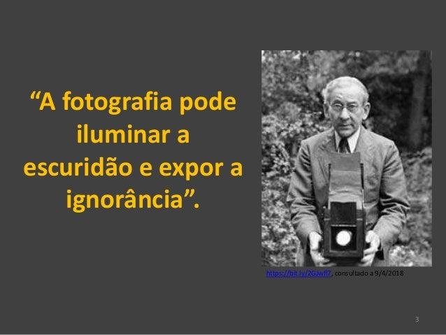 """3 """"A fotografia pode iluminar a escuridão e expor a ignorância"""". https://bit.ly/2GJwfl7, consultado a 9/4/2018"""