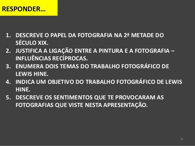 74 RESPONDER… 1. DESCREVE O PAPEL DA FOTOGRAFIA NA 2ª METADE DO SÉCULO XIX. 2. JUSTIFICA A LIGAÇÃO ENTRE A PINTURA E A FOT...
