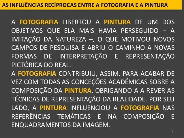 8 AS INFLUÊNCIAS RECÍPROCAS ENTRE A FOTOGRAFIA E A PINTURA A FOTOGRAFIA LIBERTOU A PINTURA DE UM DOS OBJETIVOS QUE ELA MAI...