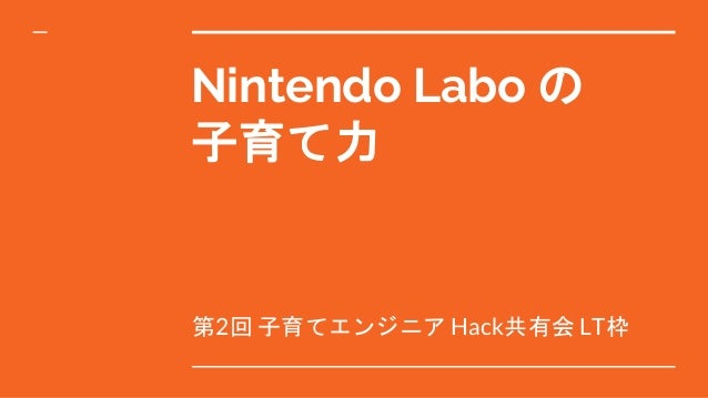 Nintendo Labo の 子育て力 第2回 子育てエンジニア Hack共有会 LT枠