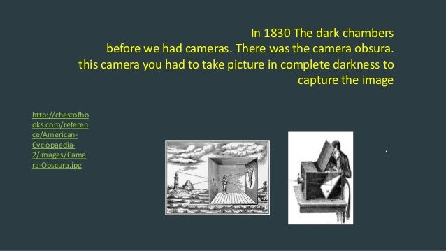 In 1830 The dark chambers before we had cameras. There was the camera obsura. this camera you had to take picture in compl...