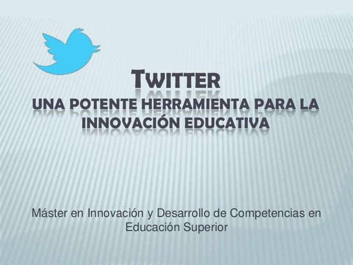 Twitteruna potente herramienta para la innovación educativa<br />Máster en Innovación y Desarrollo de Competencias en Educ...