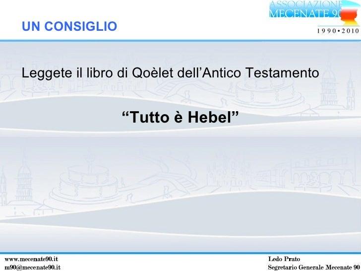 """<ul><li>Leggete il libro di Qoèlet dell'Antico Testamento </li></ul><ul><li>"""" Tutto è Hebel"""" </li></ul>UN CONSIGLIO"""