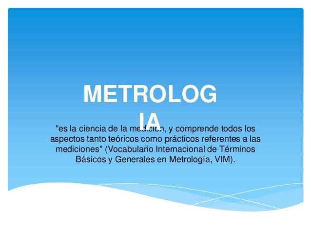 """""""es la ciencia de la medición, y comprende todos los aspectos tanto teóricos como prácticos referentes a las mediciones"""" (..."""