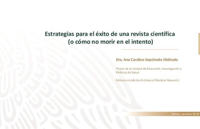 Estrategias para el éxito de una revista científica (o cómo no morir en el intento) Jalisco, octubre 2019 Dra. Ana Carolin...