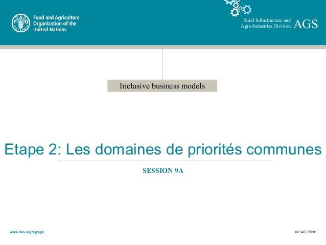 Inclusive business models Rural Infrastructure and Agro-Industries Division AGS Etape 2: Les domaines de priorités commune...