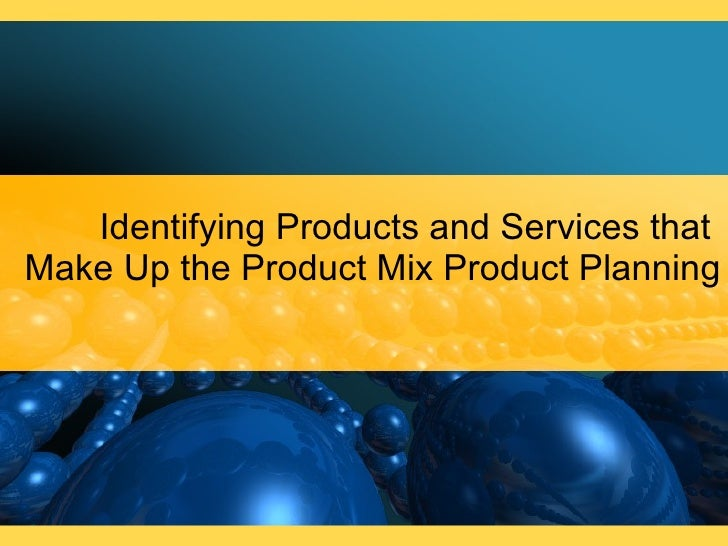 Identifying Products and Services that  Make Up the Product Mix Product Planning