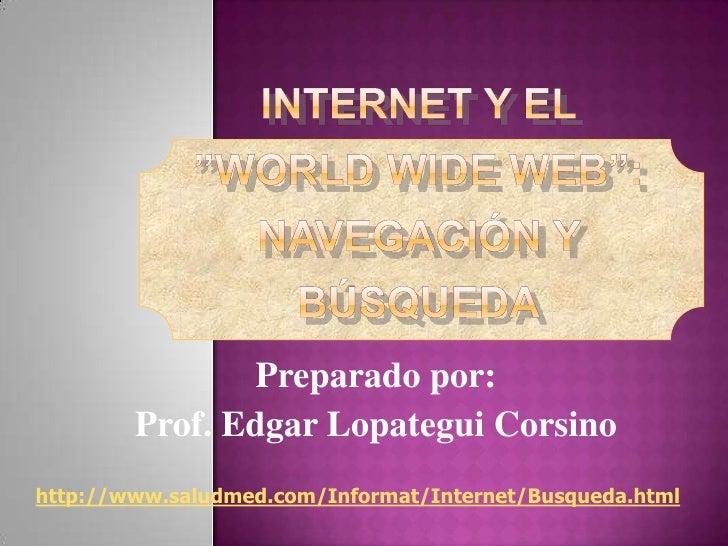 """INTERNET Y EL""""WORLD WIDE WEB"""":Navegación y Búsqueda<br />Preparado por:<br />Prof. Edgar Lopategui Corsino<br />http://www..."""