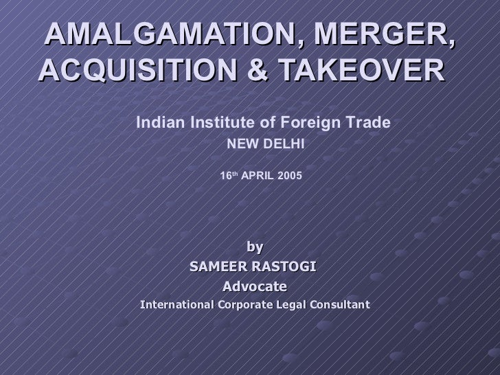 AMALGAMATION, MERGER, ACQUISITION & TAKEOVER  Indian Institute of Foreign Trade NEW DELHI 16 th  APRIL 2005   by SAMEER RA...