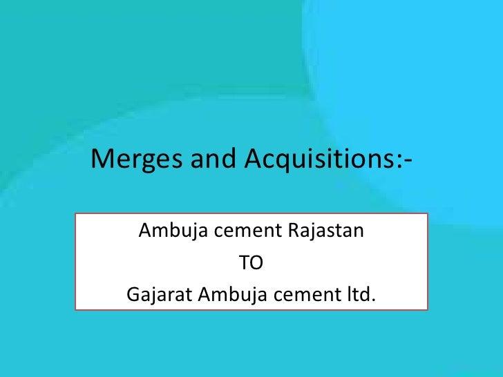 Merges and Acquisitions:-   Ambuja cement Rajastan             TO  Gajarat Ambuja cement ltd.