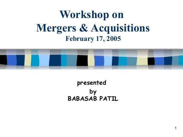 Workshop on Mergers & Acquisitions February 17, 2005  presented by BABASAB PATIL  1