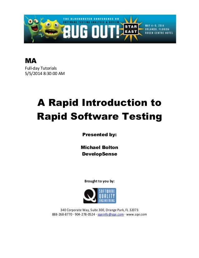 MA Full-day Tutorials 5/5/2014 8:30:00 AM A Rapid Introduction to Rapid Software Testing Presented by: Michael Bolton Deve...