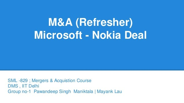 M&A (Refresher)  Microsoft - Nokia Deal  SML -829 ; Mergers & Acquistion Course  DMS , IIT Delhi  Group no-1 Pawandeep Sin...