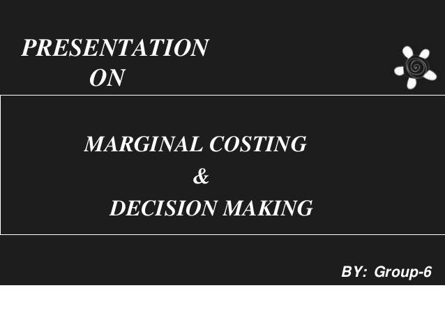 PRESENTATION    ON    MARGINAL COSTING           &     DECISION MAKING                       BY: Group-6