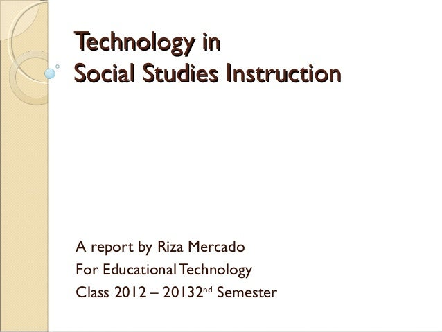Technology inSocial Studies InstructionA report by Riza MercadoFor Educational TechnologyClass 2012 – 20132nd Semester