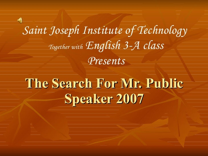 The Search For Mr. Public Speaker 2007 Saint Joseph Institute of Technology  Together with  English 3-A class Presents