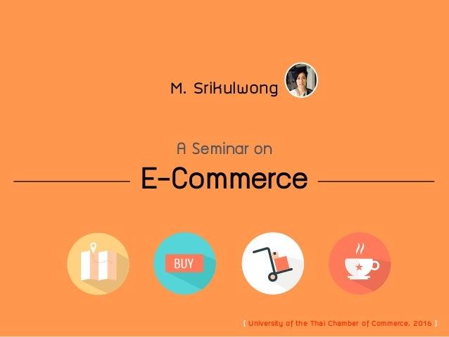 E-Commerce M. Srikulwong A Seminar in [ University of the Thai Chamber of Commerce, 2016 ]