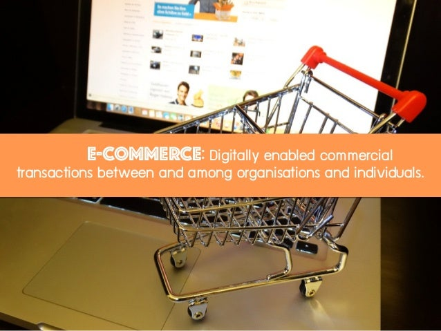 E-commerce: Digitally enabled commercial transactions between and among organisations and individuals.