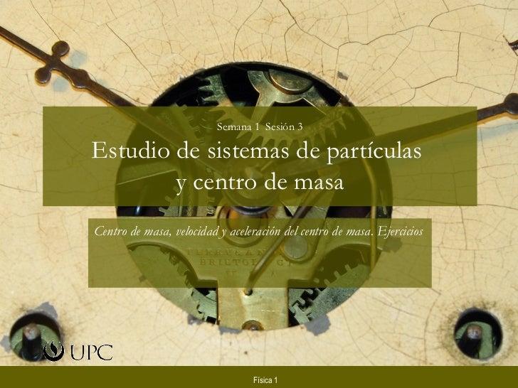 Semana 1  Sesión 3 Estudio de sistemas de partículas  y centro de masa Centro de masa, velocidad y aceleración del centro ...