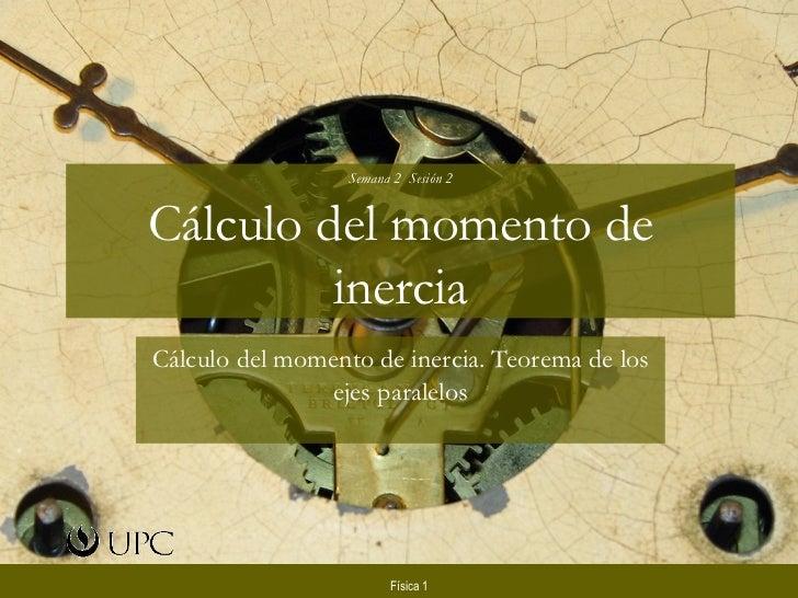 Semana 2  Sesión 2 Cálculo del momento de inercia Cálculo del momento de inercia. Teorema de los ejes paralelos