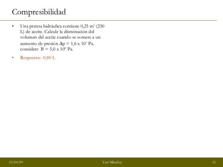 Compresibilidad <ul><li>Una prensa hidráulica contiene 0,25 m 3  (250 L) de aceite. Calcule la disminución del volumen del...