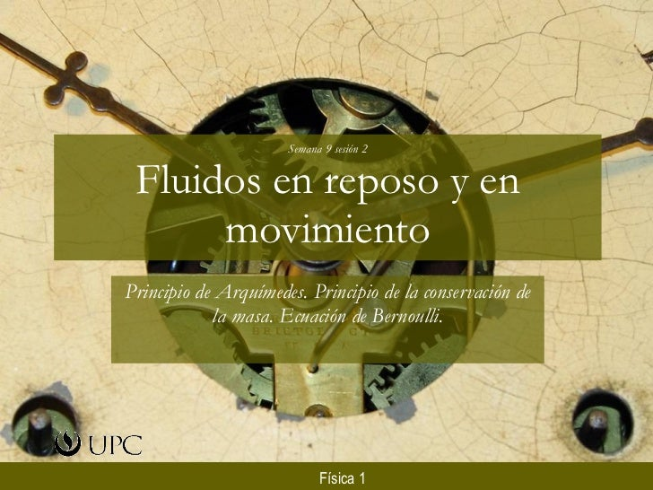 Semana 9 sesión 2 Fluidos en reposo y en movimiento Principio de Arquímedes. Principio de la conservación de la masa. Ecua...