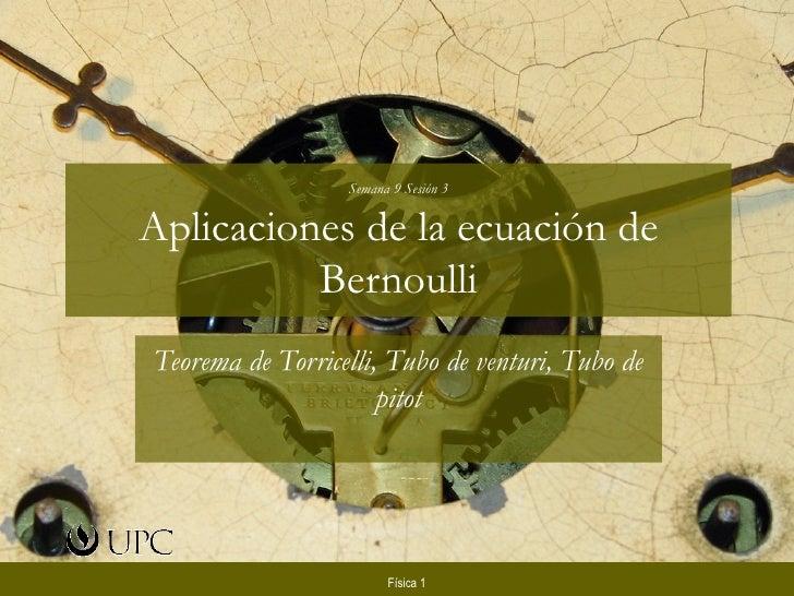 Semana 9 Sesión 3Aplicaciones de la ecuación de          BernoulliTeorema de Torricelli, Tubo de venturi, Tubo de         ...
