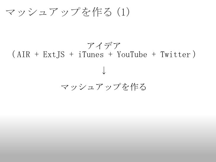 マッシュアップを作る (1) <ul><li>アイデア </li></ul><ul><li>( AIR + ExtJS + iTunes + YouTube + Twitter ) </li></ul><ul><li>↓ </li></ul><...